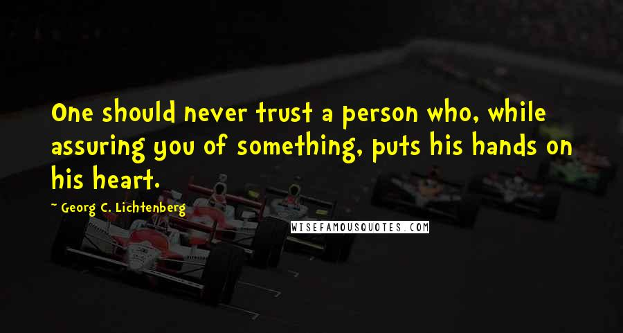 Georg C. Lichtenberg quotes: One should never trust a person who, while assuring you of something, puts his hands on his heart.