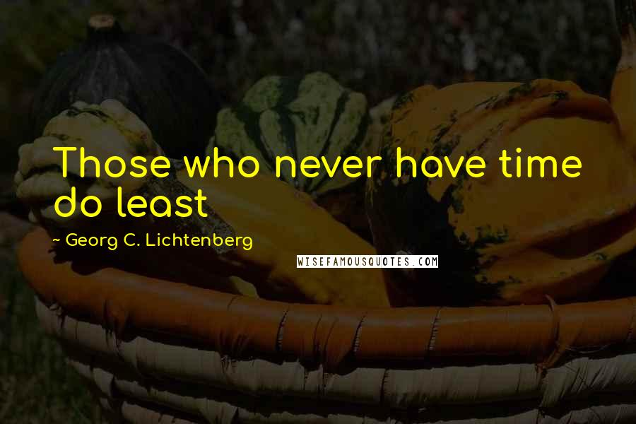Georg C. Lichtenberg quotes: Those who never have time do least