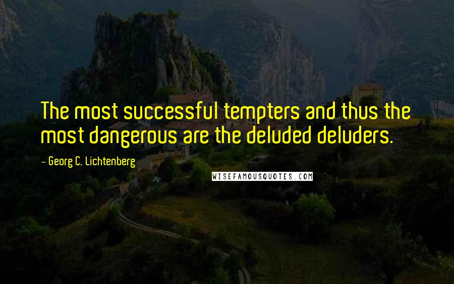 Georg C. Lichtenberg quotes: The most successful tempters and thus the most dangerous are the deluded deluders.