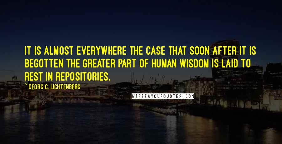 Georg C. Lichtenberg quotes: It is almost everywhere the case that soon after it is begotten the greater part of human wisdom is laid to rest in repositories.