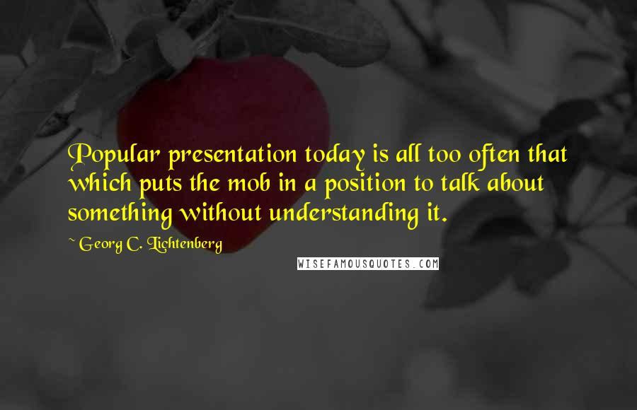 Georg C. Lichtenberg quotes: Popular presentation today is all too often that which puts the mob in a position to talk about something without understanding it.