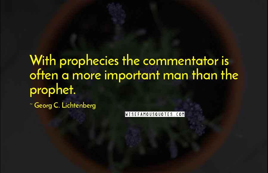 Georg C. Lichtenberg quotes: With prophecies the commentator is often a more important man than the prophet.
