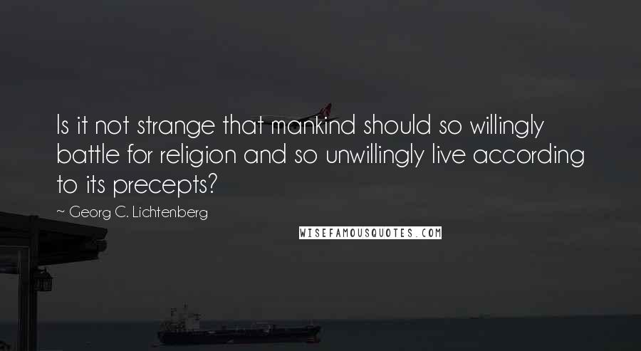 Georg C. Lichtenberg quotes: Is it not strange that mankind should so willingly battle for religion and so unwillingly live according to its precepts?