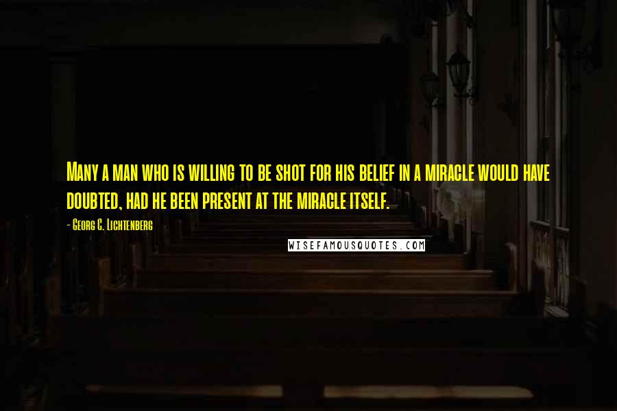 Georg C. Lichtenberg quotes: Many a man who is willing to be shot for his belief in a miracle would have doubted, had he been present at the miracle itself.