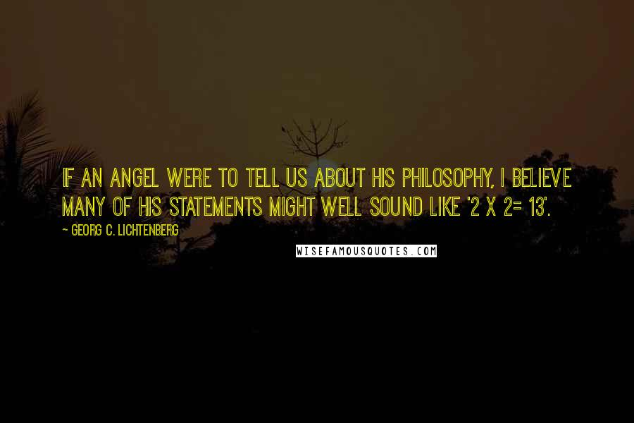 Georg C. Lichtenberg quotes: If an angel were to tell us about his philosophy, I believe many of his statements might well sound like '2 x 2= 13'.