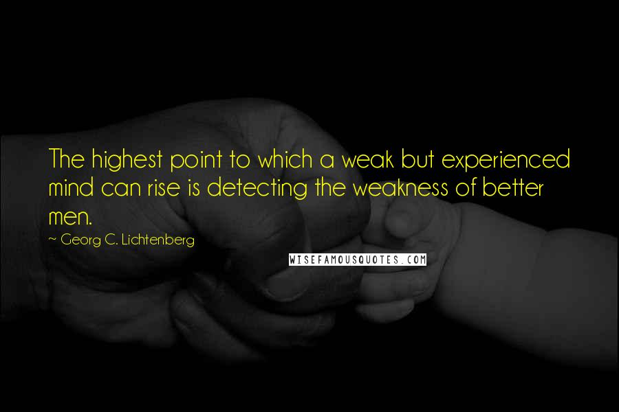 Georg C. Lichtenberg quotes: The highest point to which a weak but experienced mind can rise is detecting the weakness of better men.
