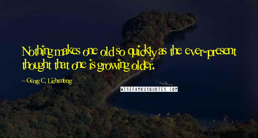 Georg C. Lichtenberg quotes: Nothing makes one old so quickly as the ever-present thought that one is growing older.