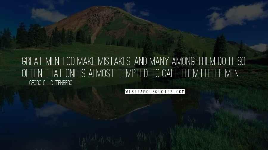 Georg C. Lichtenberg quotes: Great men too make mistakes, and many among them do it so often that one is almost tempted to call them little men.
