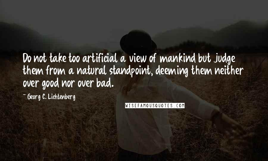 Georg C. Lichtenberg quotes: Do not take too artificial a view of mankind but judge them from a natural standpoint, deeming them neither over good nor over bad.