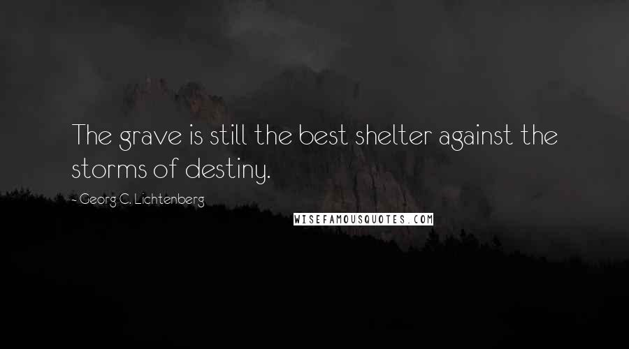Georg C. Lichtenberg quotes: The grave is still the best shelter against the storms of destiny.