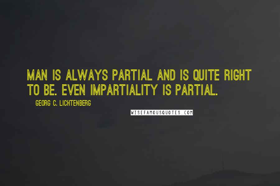 Georg C. Lichtenberg quotes: Man is always partial and is quite right to be. Even impartiality is partial.