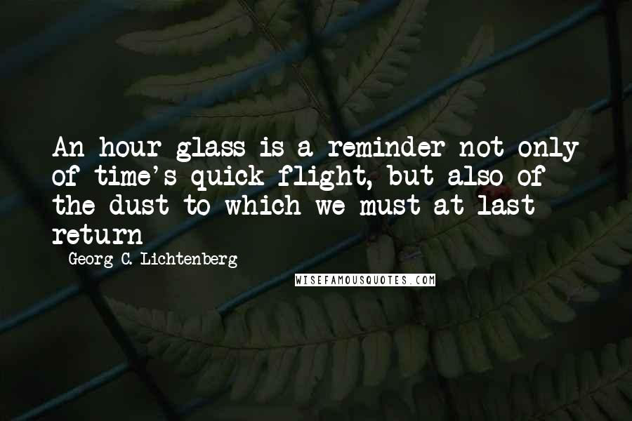 Georg C. Lichtenberg quotes: An hour-glass is a reminder not only of time's quick flight, but also of the dust to which we must at last return