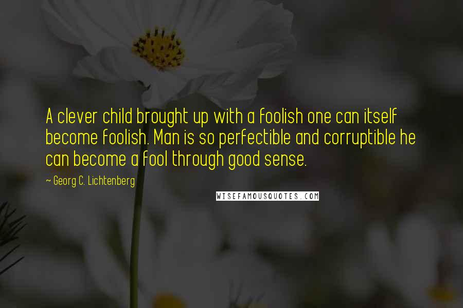 Georg C. Lichtenberg quotes: A clever child brought up with a foolish one can itself become foolish. Man is so perfectible and corruptible he can become a fool through good sense.