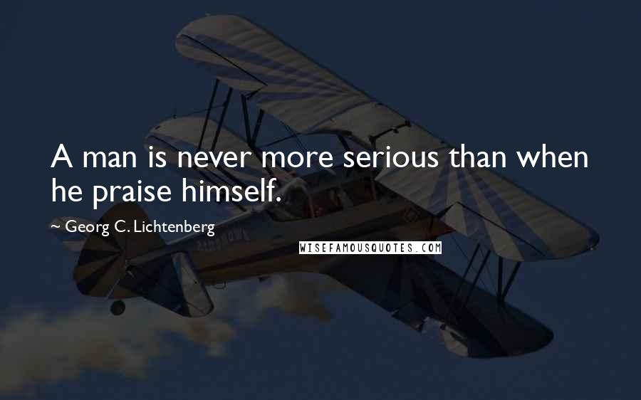 Georg C. Lichtenberg quotes: A man is never more serious than when he praise himself.