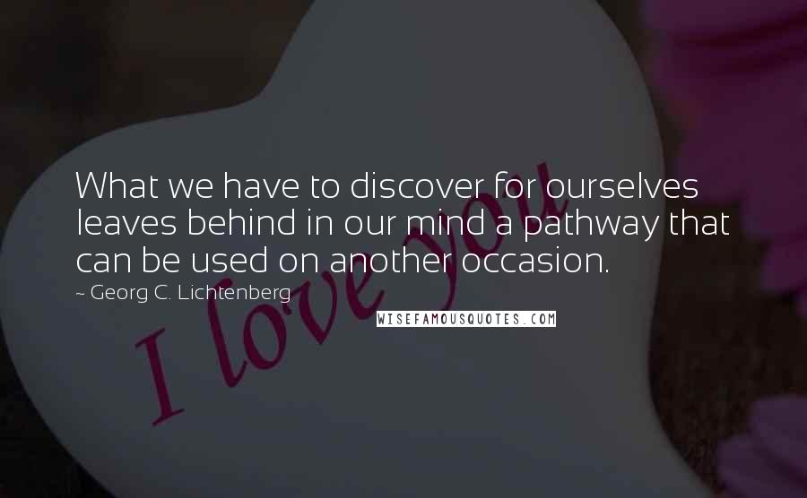 Georg C. Lichtenberg quotes: What we have to discover for ourselves leaves behind in our mind a pathway that can be used on another occasion.