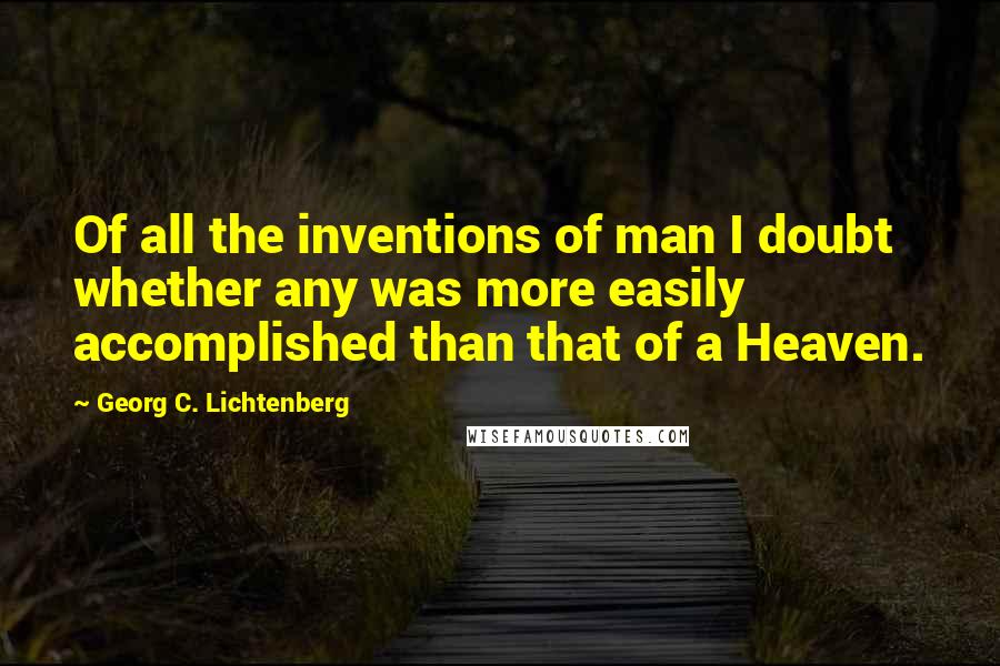 Georg C. Lichtenberg quotes: Of all the inventions of man I doubt whether any was more easily accomplished than that of a Heaven.