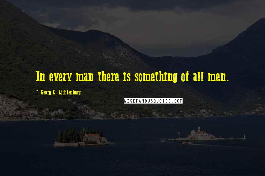 Georg C. Lichtenberg quotes: In every man there is something of all men.