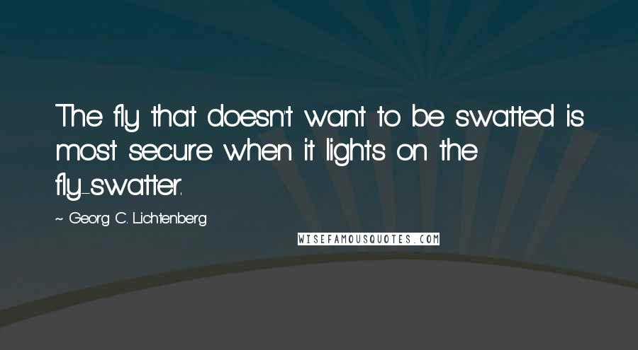 Georg C. Lichtenberg quotes: The fly that doesn't want to be swatted is most secure when it lights on the fly-swatter.