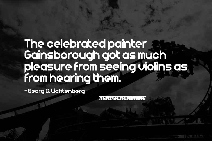 Georg C. Lichtenberg quotes: The celebrated painter Gainsborough got as much pleasure from seeing violins as from hearing them.