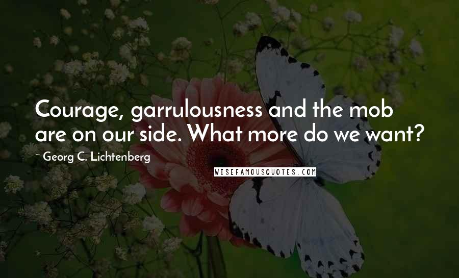 Georg C. Lichtenberg quotes: Courage, garrulousness and the mob are on our side. What more do we want?
