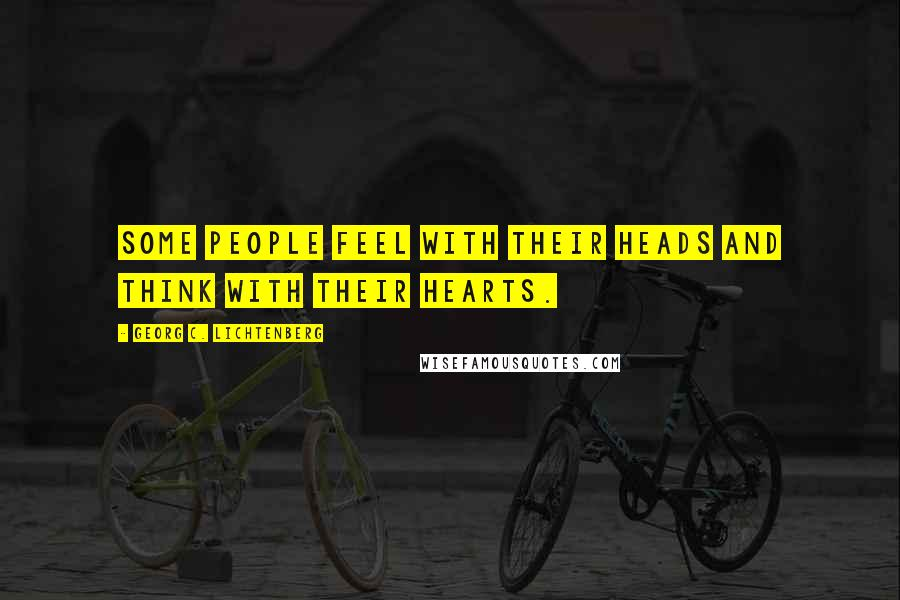Georg C. Lichtenberg quotes: Some people feel with their heads and think with their hearts.