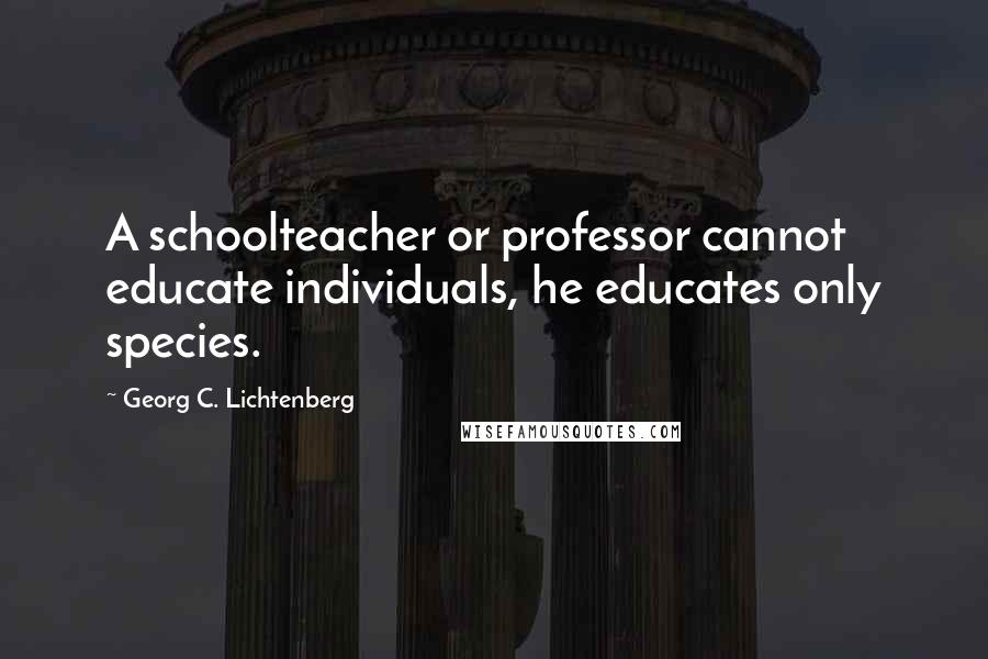 Georg C. Lichtenberg quotes: A schoolteacher or professor cannot educate individuals, he educates only species.