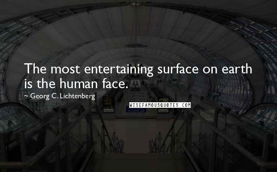 Georg C. Lichtenberg quotes: The most entertaining surface on earth is the human face.