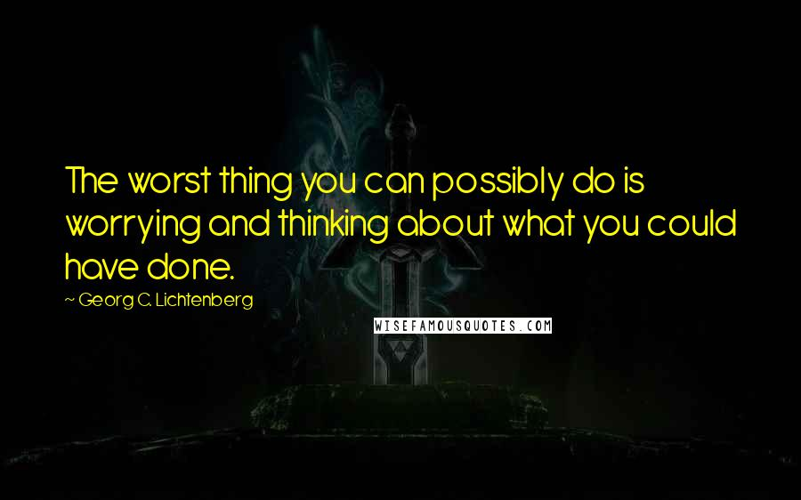 Georg C. Lichtenberg quotes: The worst thing you can possibly do is worrying and thinking about what you could have done.