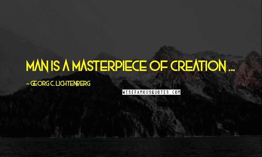 Georg C. Lichtenberg quotes: Man is a masterpiece of creation ...