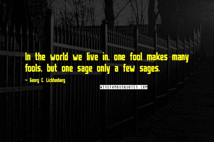 Georg C. Lichtenberg quotes: In the world we live in, one fool makes many fools, but one sage only a few sages.