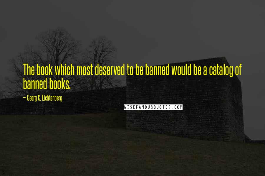 Georg C. Lichtenberg quotes: The book which most deserved to be banned would be a catalog of banned books.