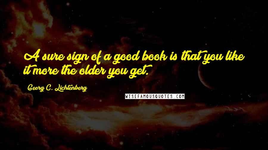 Georg C. Lichtenberg quotes: A sure sign of a good book is that you like it more the older you get.