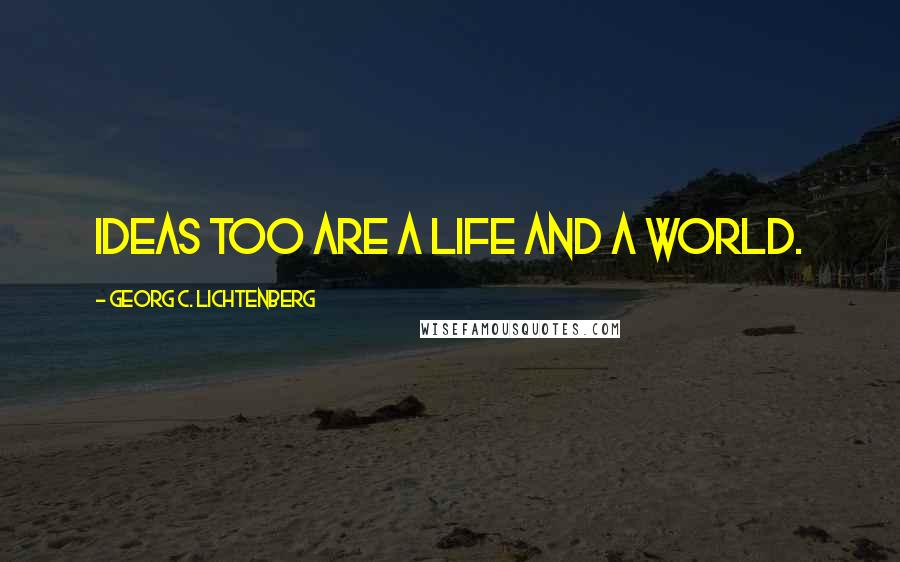 Georg C. Lichtenberg quotes: Ideas too are a life and a world.