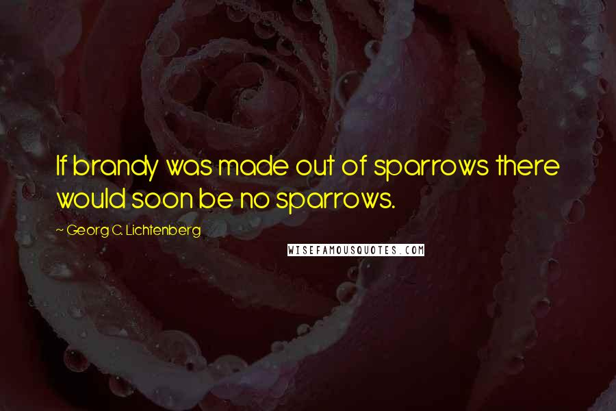 Georg C. Lichtenberg quotes: If brandy was made out of sparrows there would soon be no sparrows.