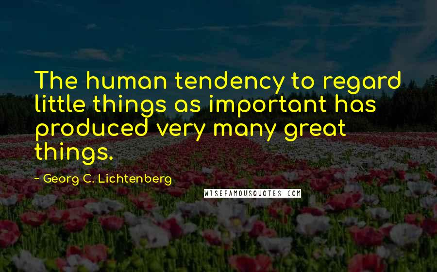Georg C. Lichtenberg quotes: The human tendency to regard little things as important has produced very many great things.