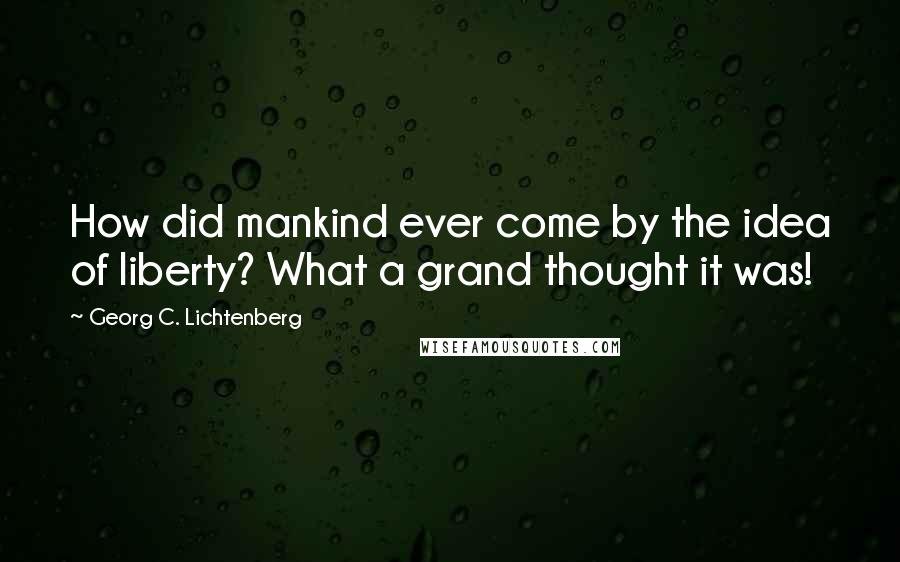 Georg C. Lichtenberg quotes: How did mankind ever come by the idea of liberty? What a grand thought it was!