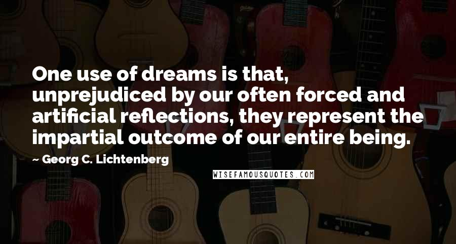 Georg C. Lichtenberg quotes: One use of dreams is that, unprejudiced by our often forced and artificial reflections, they represent the impartial outcome of our entire being.