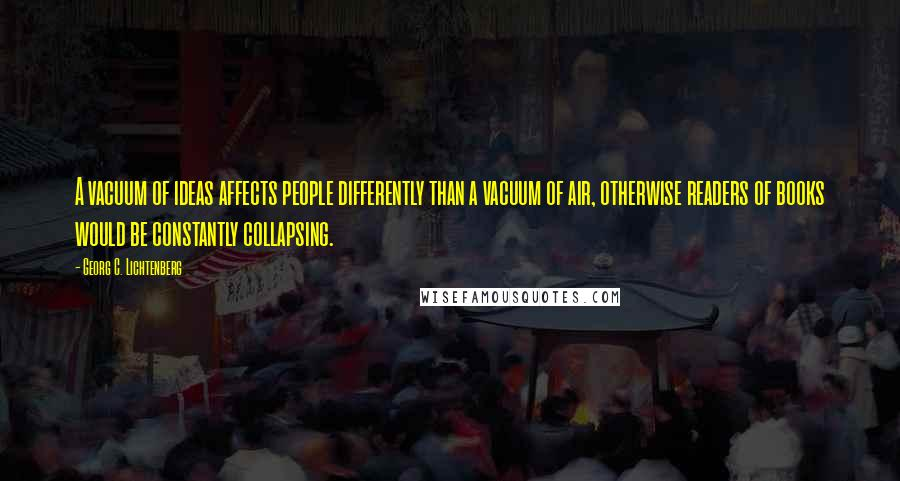 Georg C. Lichtenberg quotes: A vacuum of ideas affects people differently than a vacuum of air, otherwise readers of books would be constantly collapsing.