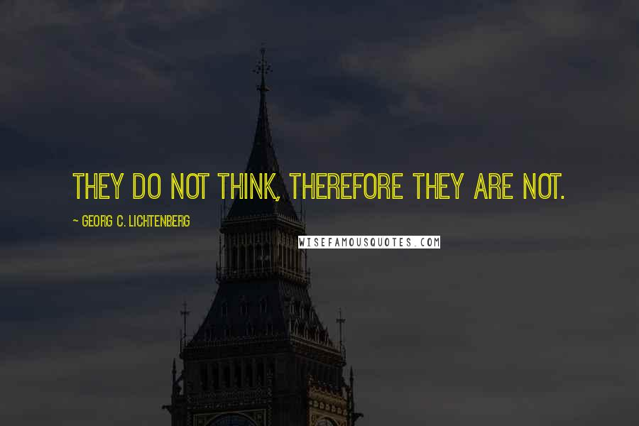 Georg C. Lichtenberg quotes: They do not think, therefore they are not.