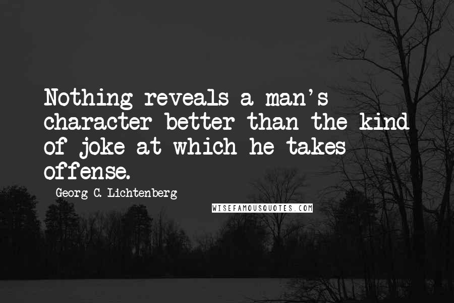 Georg C. Lichtenberg quotes: Nothing reveals a man's character better than the kind of joke at which he takes offense.