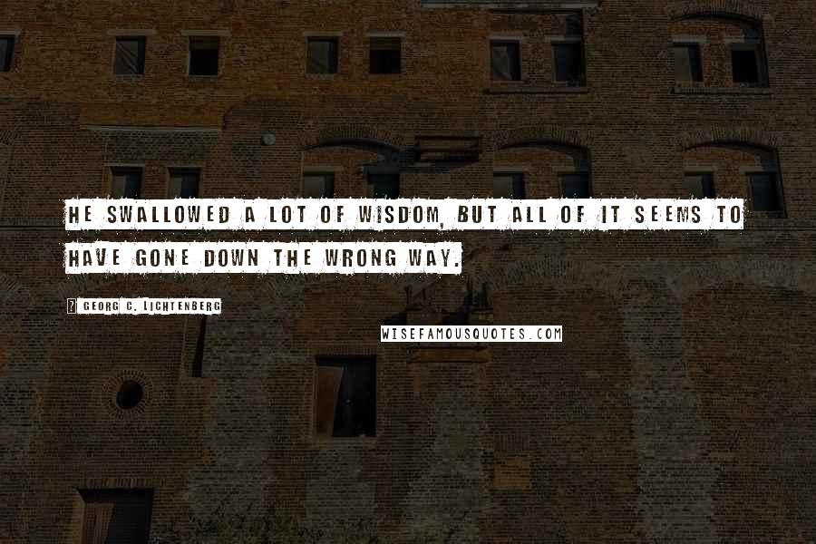 Georg C. Lichtenberg quotes: He swallowed a lot of wisdom, but all of it seems to have gone down the wrong way.