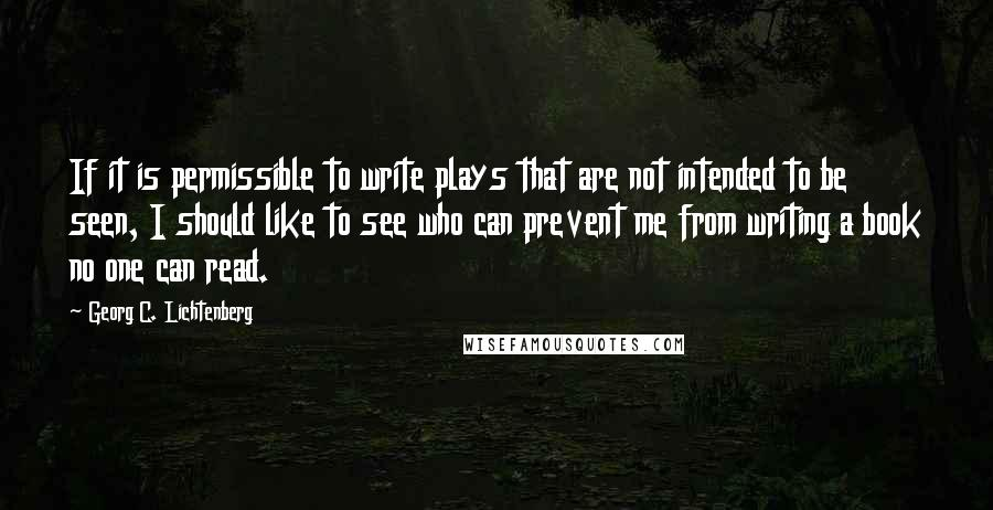 Georg C. Lichtenberg quotes: If it is permissible to write plays that are not intended to be seen, I should like to see who can prevent me from writing a book no one can