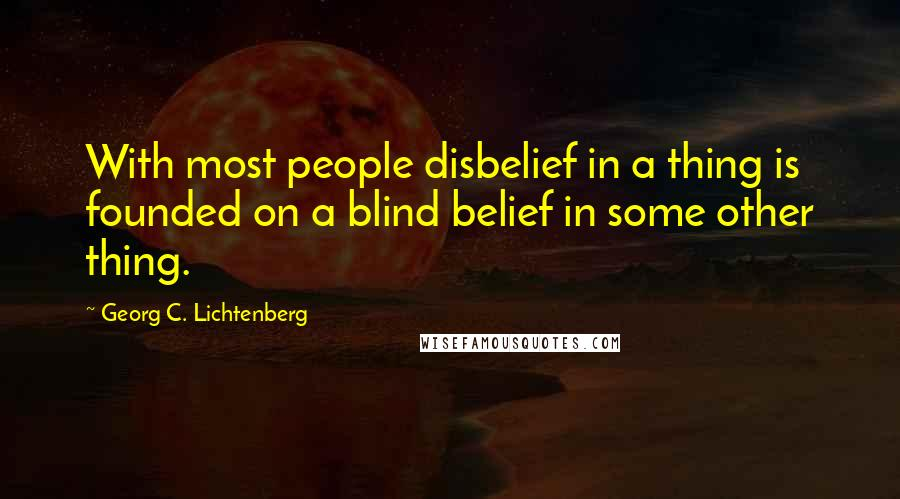 Georg C. Lichtenberg quotes: With most people disbelief in a thing is founded on a blind belief in some other thing.