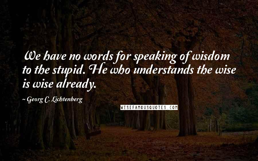 Georg C. Lichtenberg quotes: We have no words for speaking of wisdom to the stupid. He who understands the wise is wise already.