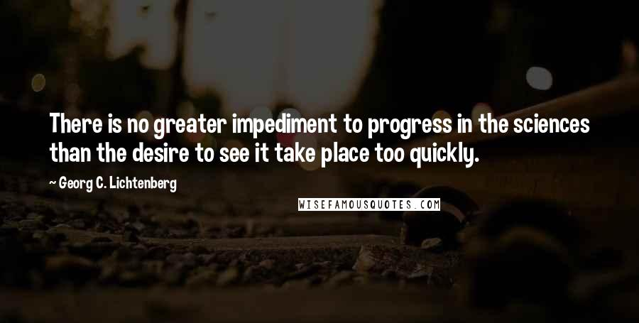 Georg C. Lichtenberg quotes: There is no greater impediment to progress in the sciences than the desire to see it take place too quickly.