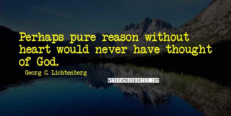 Georg C. Lichtenberg quotes: Perhaps pure reason without heart would never have thought of God.