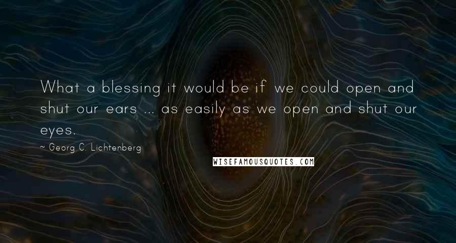 Georg C. Lichtenberg quotes: What a blessing it would be if we could open and shut our ears ... as easily as we open and shut our eyes.