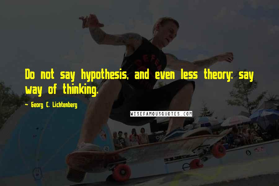 Georg C. Lichtenberg quotes: Do not say hypothesis, and even less theory: say way of thinking.