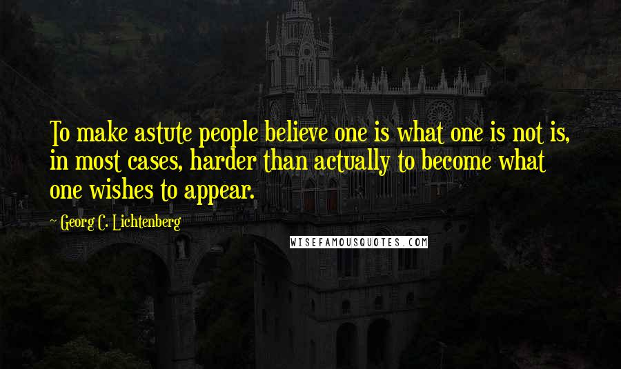 Georg C. Lichtenberg quotes: To make astute people believe one is what one is not is, in most cases, harder than actually to become what one wishes to appear.