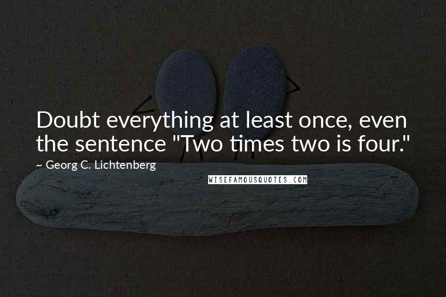 """Georg C. Lichtenberg quotes: Doubt everything at least once, even the sentence """"Two times two is four."""""""